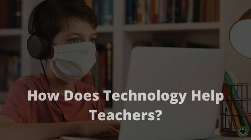 How Does Technology Help Teachers? [Detailed Information]